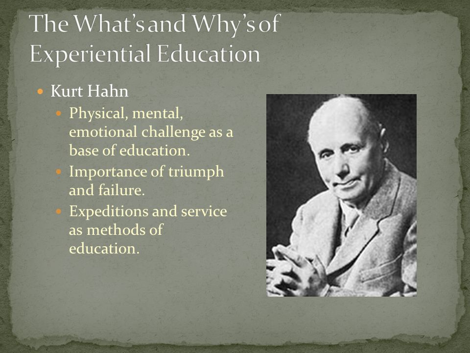 Kurt Hahn Physical, mental, emotional challenge as a base of education.