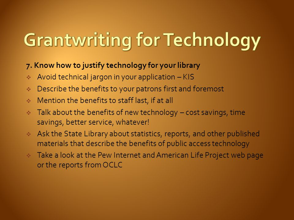 7. Know how to justify technology for your library Avoid technical jargon in your application – KIS Describe the benefits to your patrons first and fo