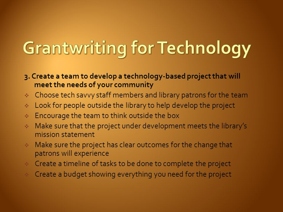 3. Create a team to develop a technology-based project that will meet the needs of your community Choose tech savvy staff members and library patrons