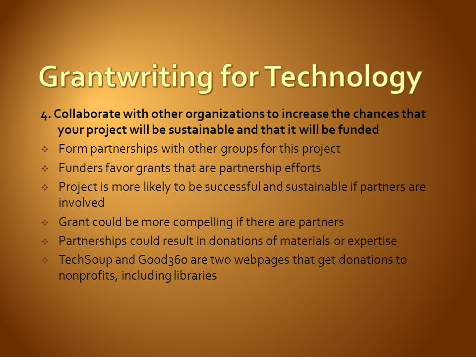4. Collaborate with other organizations to increase the chances that your project will be sustainable and that it will be funded Form partnerships wit
