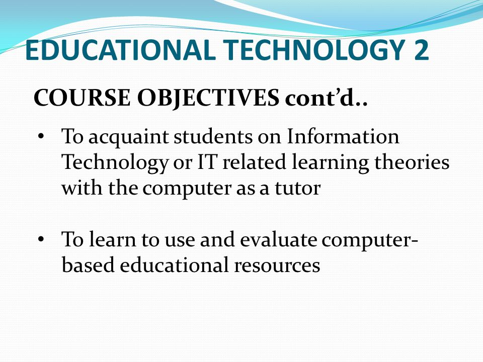 COURSE OBJECTIVES contd.. EDUCATIONAL TECHNOLOGY 2 To acquaint students on Information Technology or IT related learning theories with the computer as