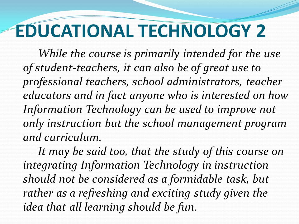 EDUCATIONAL TECHNOLOGY 2 While the course is primarily intended for the use of student-teachers, it can also be of great use to professional teachers,