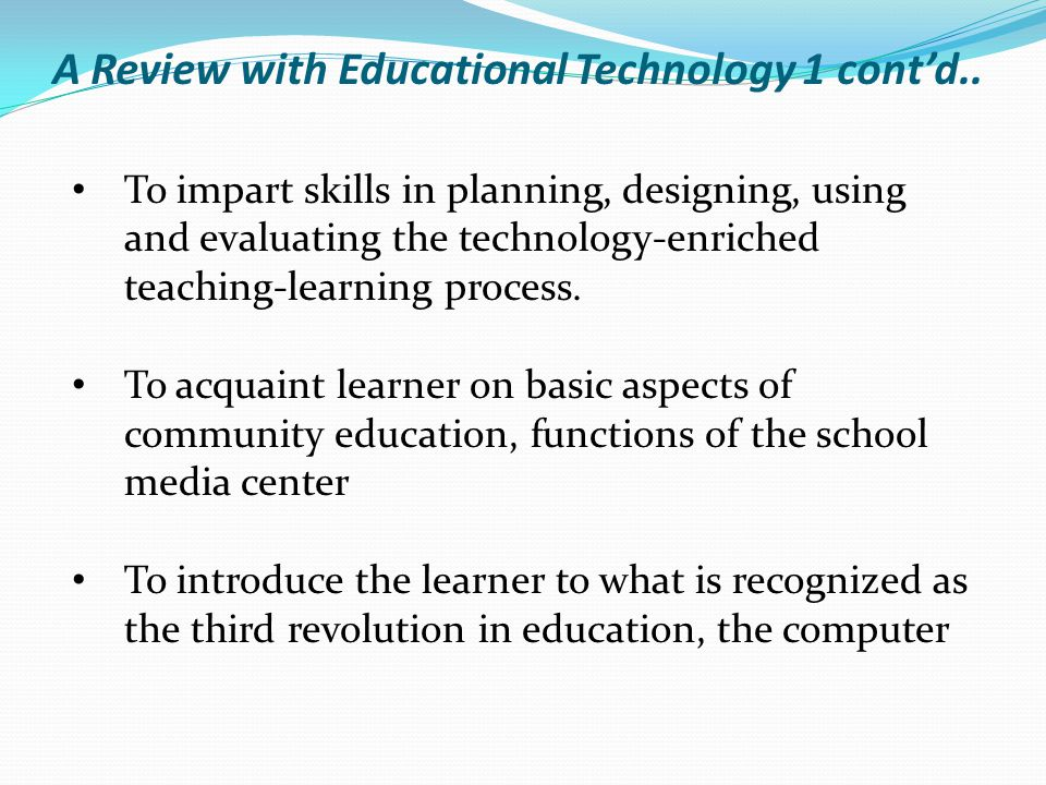 To impart skills in planning, designing, using and evaluating the technology-enriched teaching-learning process. To acquaint learner on basic aspects