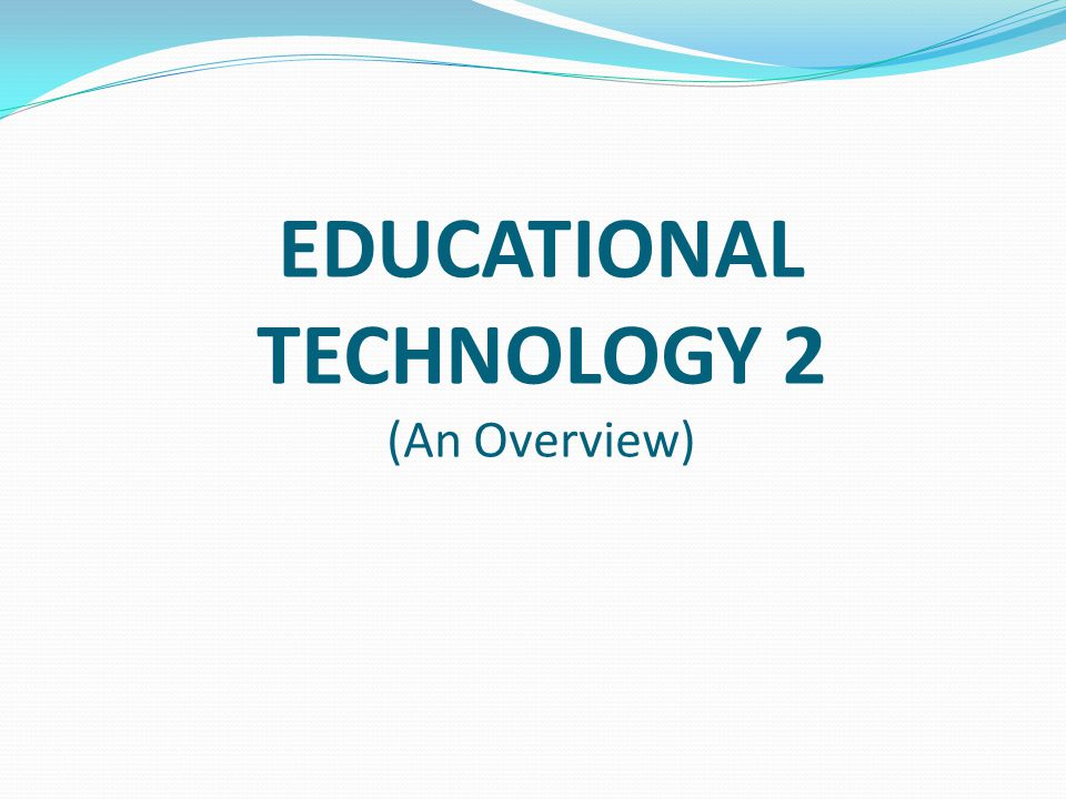 EDUCATIONAL TECHNOLOGY 2 (An Overview)
