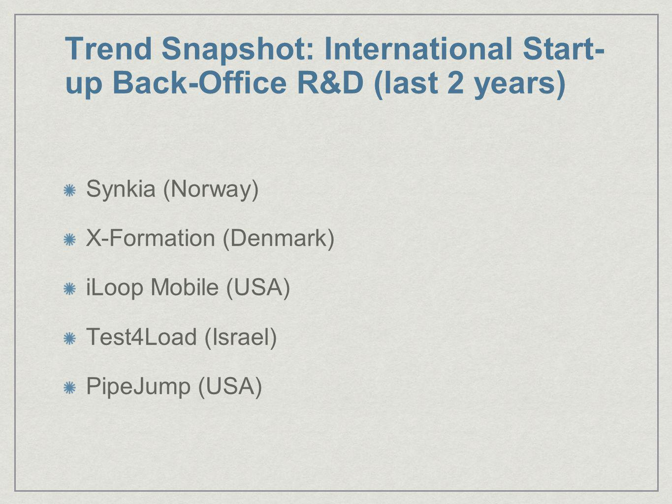 Trend Snapshot: International Start- up Back-Office R&D (last 2 years) Synkia (Norway) X-Formation (Denmark) iLoop Mobile (USA) Test4Load (Israel) Pip