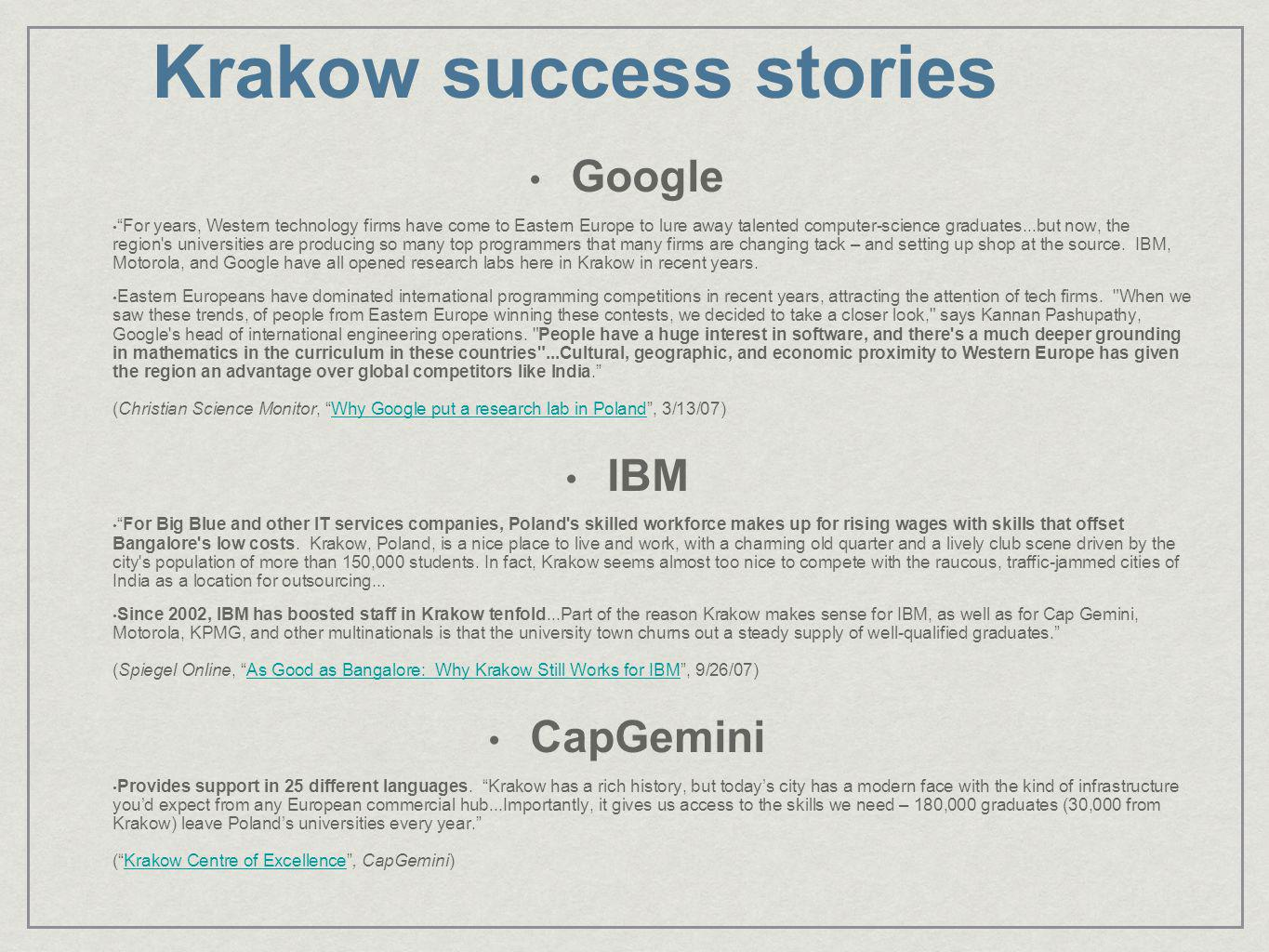 Krakow success stories Google For years, Western technology firms have come to Eastern Europe to lure away talented computer-science graduates...but now, the region s universities are producing so many top programmers that many firms are changing tack – and setting up shop at the source.