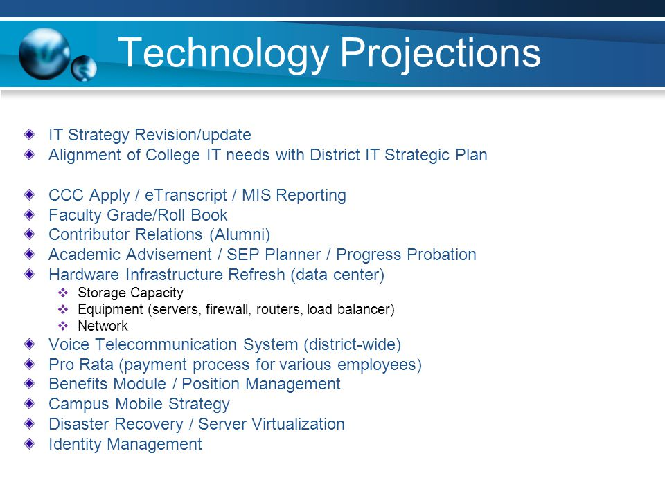 Technology Projections IT Strategy Revision/update Alignment of College IT needs with District IT Strategic Plan CCC Apply / eTranscript / MIS Reporting Faculty Grade/Roll Book Contributor Relations (Alumni) Academic Advisement / SEP Planner / Progress Probation Hardware Infrastructure Refresh (data center) Storage Capacity Equipment (servers, firewall, routers, load balancer) Network Voice Telecommunication System (district-wide) Pro Rata (payment process for various employees) Benefits Module / Position Management Campus Mobile Strategy Disaster Recovery / Server Virtualization Identity Management