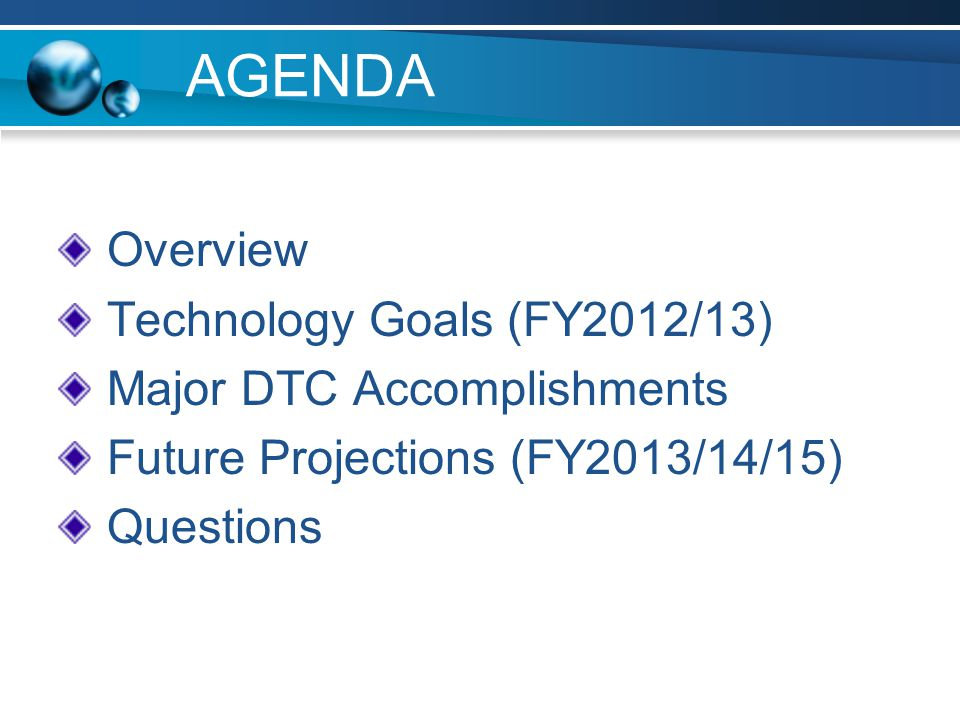 AGENDA Overview Technology Goals (FY2012/13) Major DTC Accomplishments Future Projections (FY2013/14/15) Questions
