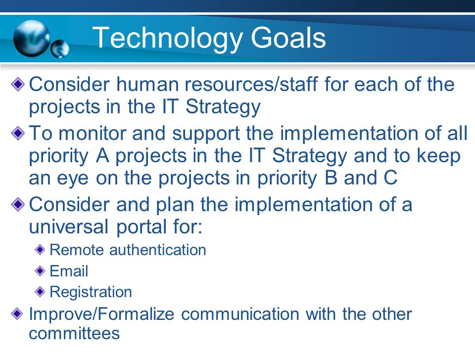 Technology Goals Consider human resources/staff for each of the projects in the IT Strategy To monitor and support the implementation of all priority A projects in the IT Strategy and to keep an eye on the projects in priority B and C Consider and plan the implementation of a universal portal for: Remote authentication Email Registration Improve/Formalize communication with the other committees