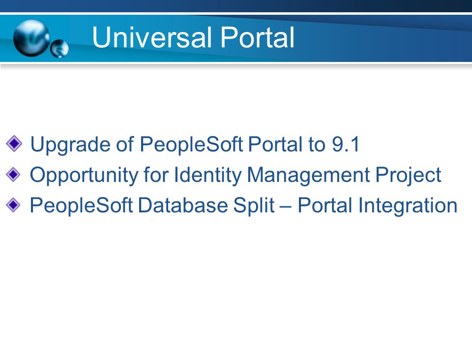 Universal Portal Upgrade of PeopleSoft Portal to 9.1 Opportunity for Identity Management Project PeopleSoft Database Split – Portal Integration