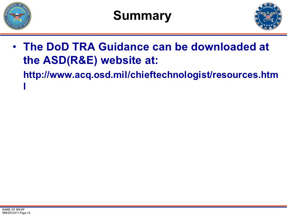 NAME OF BRIEF MM/DD/2011 Page-14 Summary The DoD TRA Guidance can be downloaded at the ASD(R&E) website at: http://www.acq.osd.mil/chieftechnologist/r