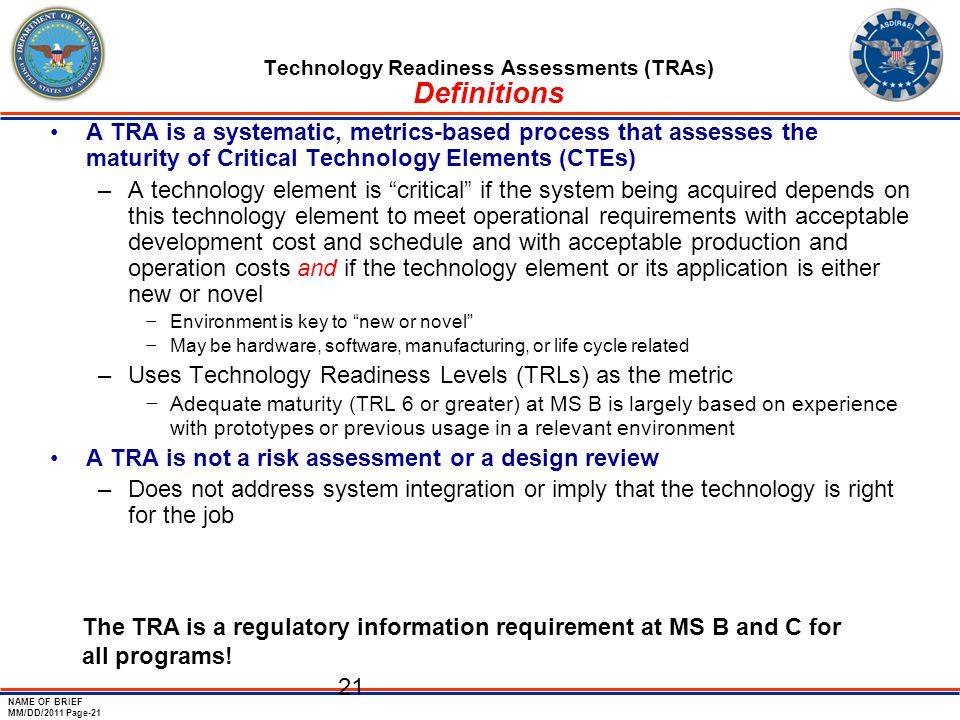 NAME OF BRIEF MM/DD/2011 Page-21 21 Technology Readiness Assessments (TRAs) Definitions A TRA is a systematic, metrics-based process that assesses the