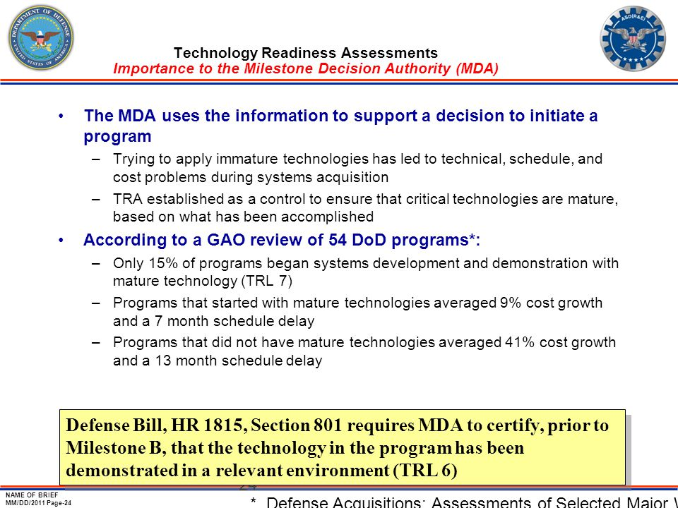 NAME OF BRIEF MM/DD/2011 Page-24 24 Technology Readiness Assessments Importance to the Milestone Decision Authority (MDA) The MDA uses the information