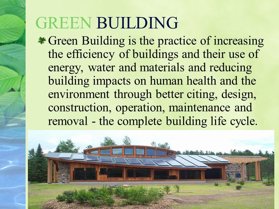 11 GREEN BUILDING Green Building is the practice of increasing the efficiency of buildings and their use of energy, water and materials and reducing b