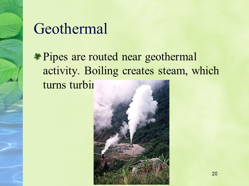 20 Geothermal Pipes are routed near geothermal activity. Boiling creates steam, which turns turbines.