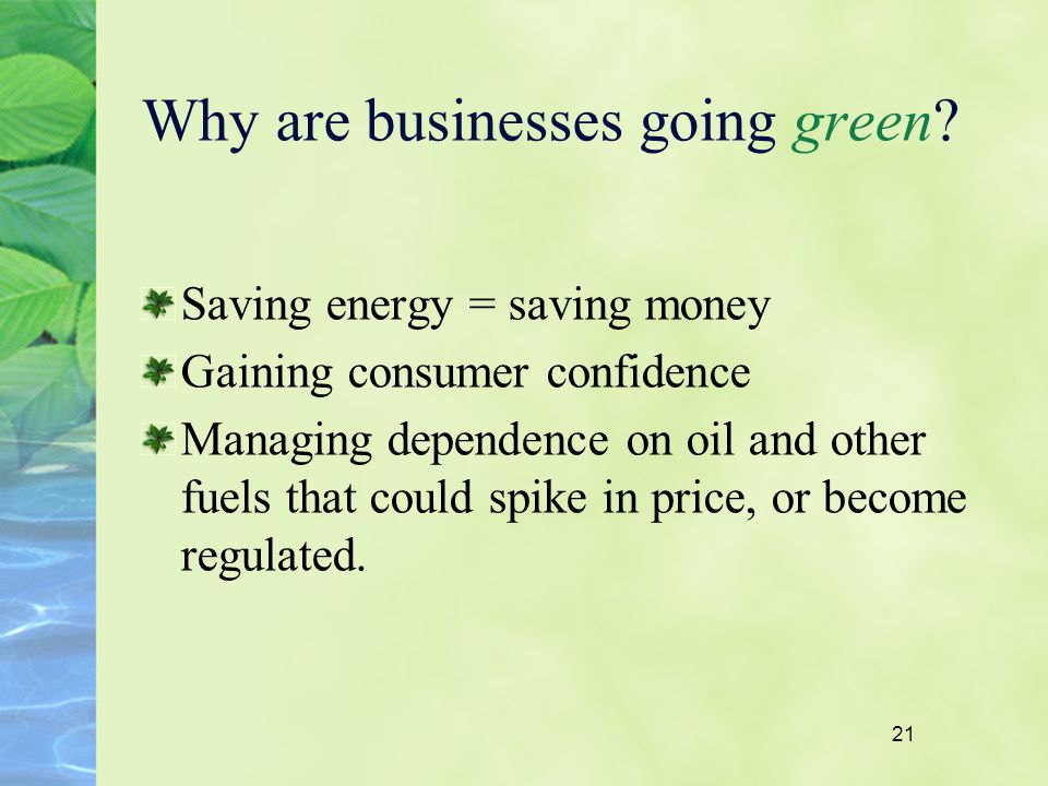 21 Why are businesses going green? Saving energy = saving money Gaining consumer confidence Managing dependence on oil and other fuels that could spik