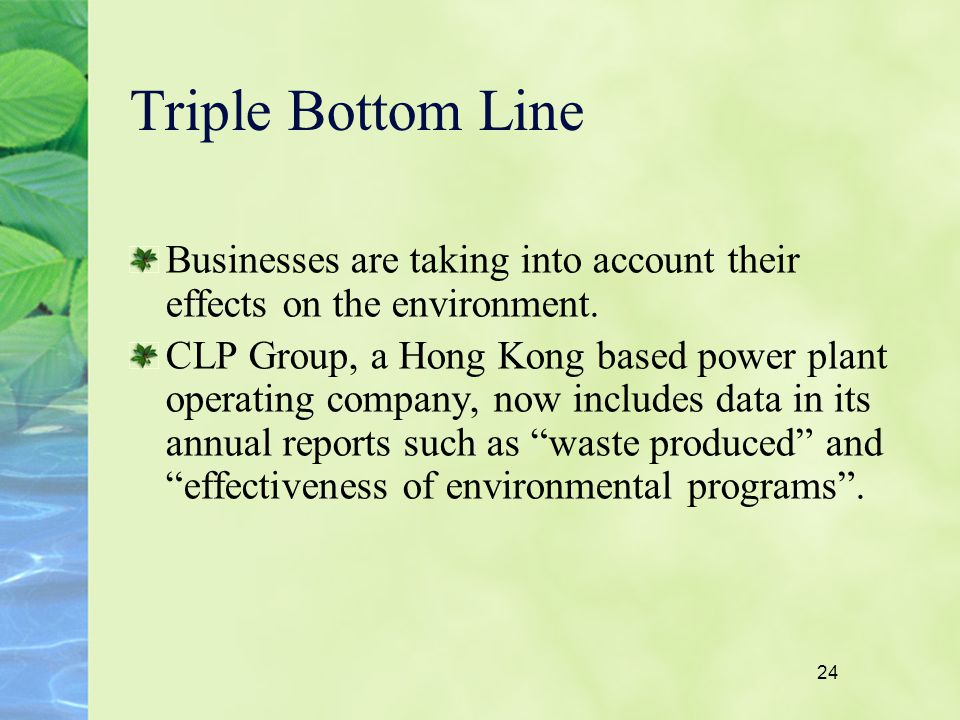 24 Triple Bottom Line Businesses are taking into account their effects on the environment. CLP Group, a Hong Kong based power plant operating company,