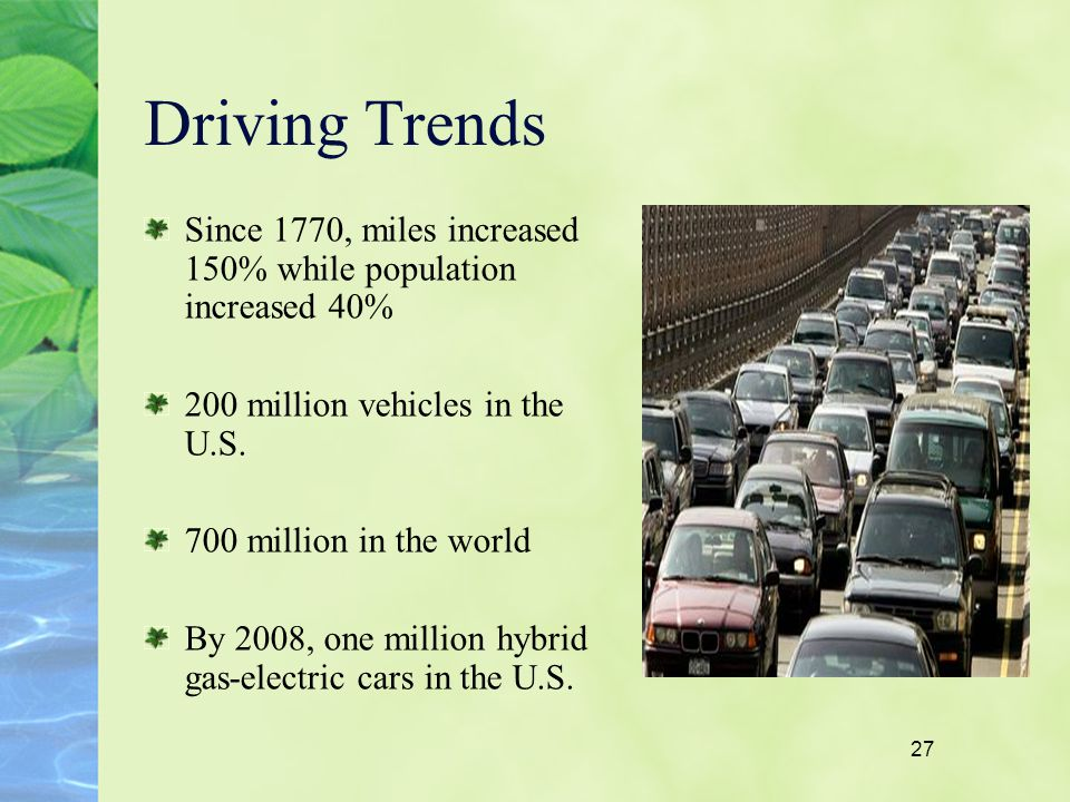 27 Driving Trends Since 1770, miles increased 150% while population increased 40% 200 million vehicles in the U.S. 700 million in the world By 2008, o