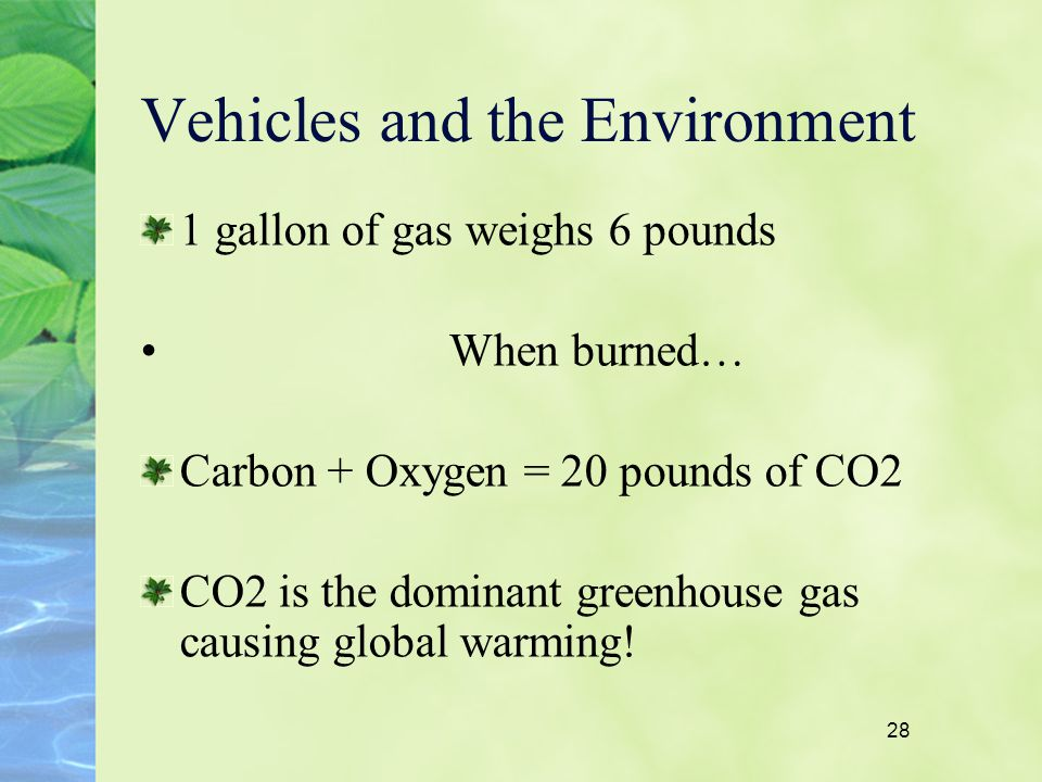 28 Vehicles and the Environment 1 gallon of gas weighs 6 pounds When burned… Carbon + Oxygen = 20 pounds of CO2 CO2 is the dominant greenhouse gas cau