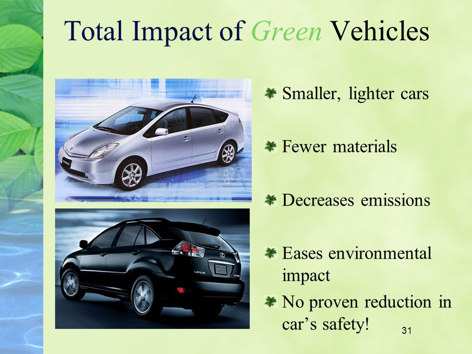 31 Total Impact of Green Vehicles Smaller, lighter cars Fewer materials Decreases emissions Eases environmental impact No proven reduction in cars saf