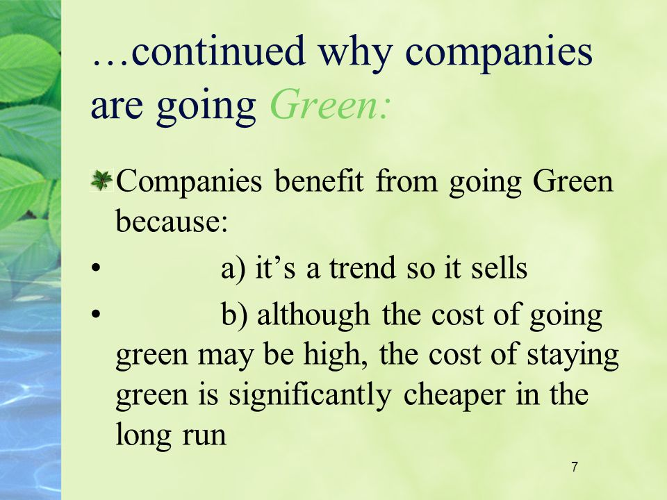7 … continued why companies are going Green: Companies benefit from going Green because: a) its a trend so it sells b) although the cost of going gree