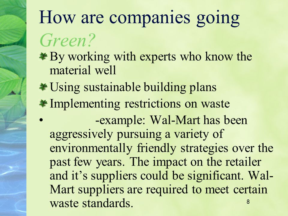 8 How are companies going Green? By working with experts who know the material well Using sustainable building plans Implementing restrictions on wast