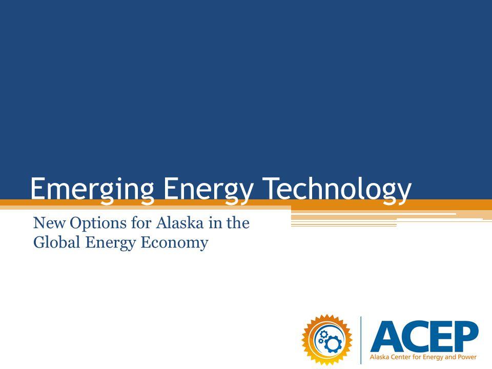 Emerging Energy Technology New Options for Alaska in the Global Energy Economy