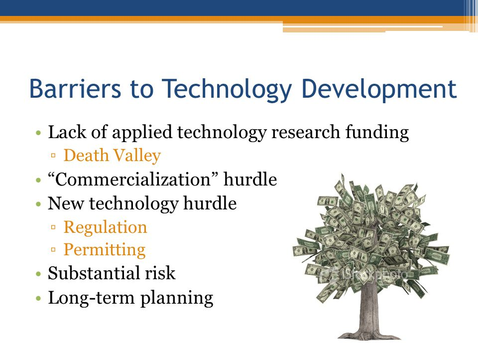 Barriers to Technology Development Lack of applied technology research funding Death Valley Commercialization hurdle New technology hurdle Regulation