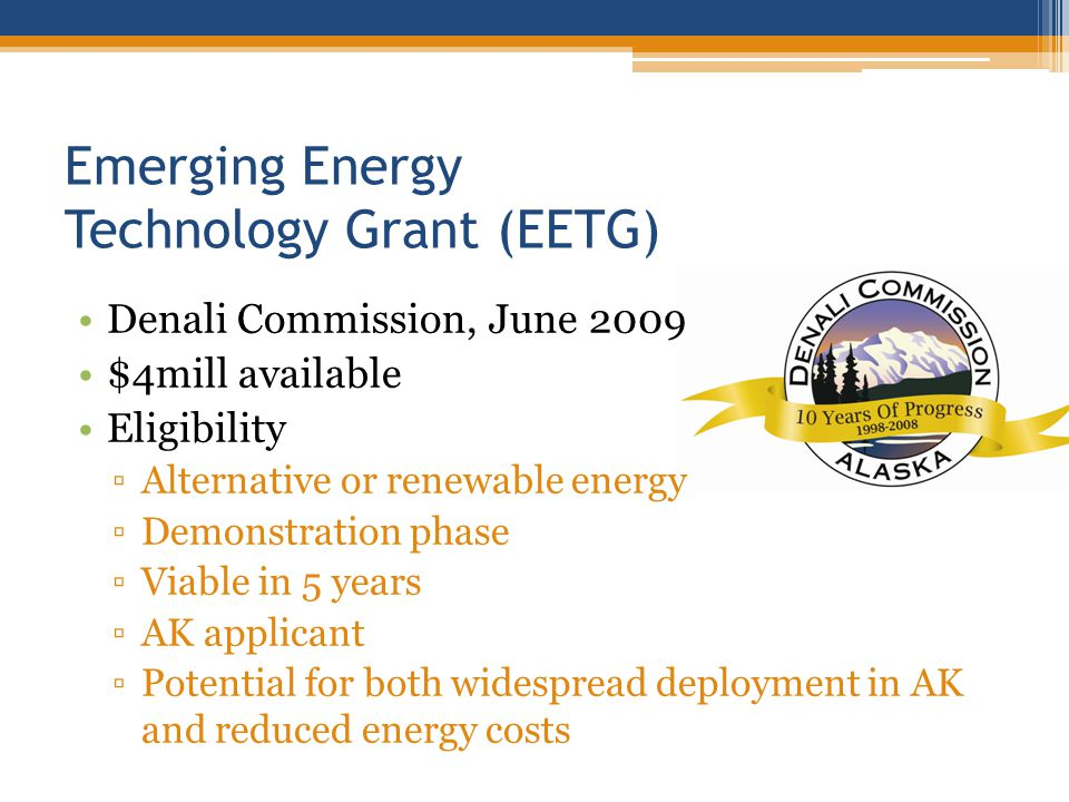 Emerging Energy Technology Grant (EETG) Denali Commission, June 2009 $4mill available Eligibility Alternative or renewable energy Demonstration phase Viable in 5 years AK applicant Potential for both widespread deployment in AK and reduced energy costs
