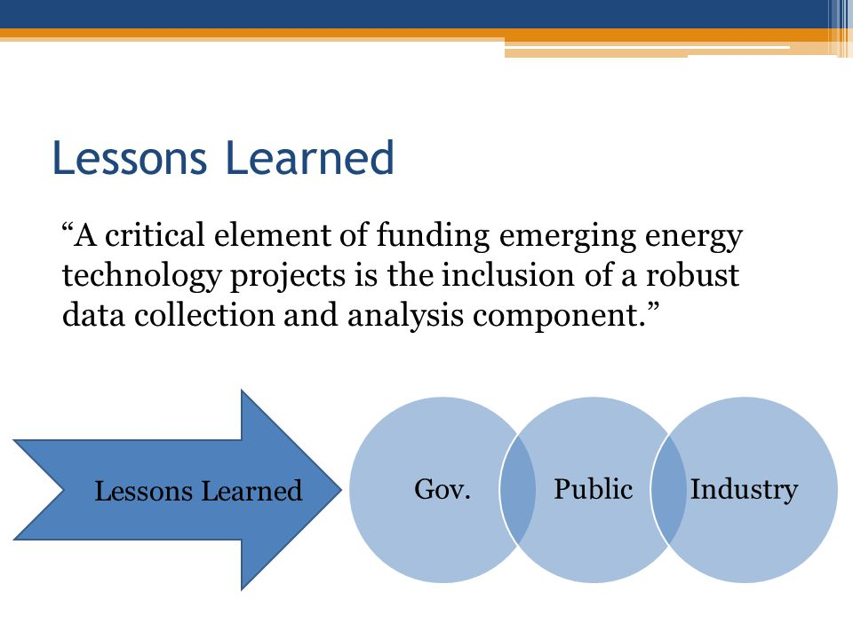 Lessons Learned A critical element of funding emerging energy technology projects is the inclusion of a robust data collection and analysis component.