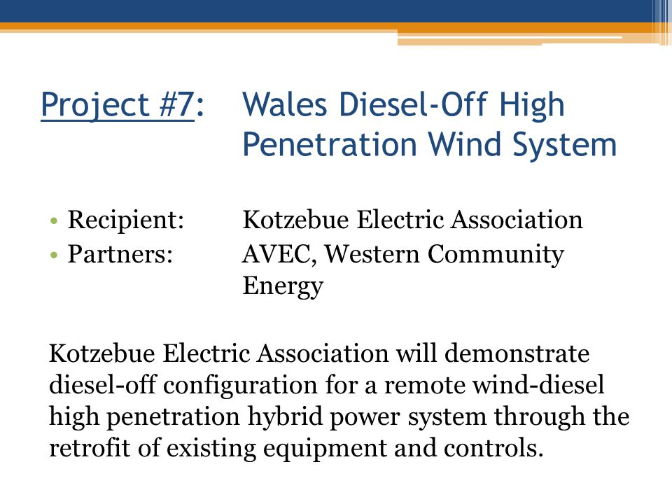 Project #7:Wales Diesel-Off High Penetration Wind System Recipient:Kotzebue Electric Association Partners:AVEC, Western Community Energy Kotzebue Electric Association will demonstrate diesel-off configuration for a remote wind-diesel high penetration hybrid power system through the retrofit of existing equipment and controls.