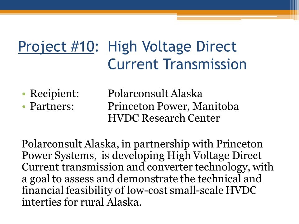 Project #10: High Voltage Direct Current Transmission Recipient:Polarconsult Alaska Partners:Princeton Power, Manitoba HVDC Research Center Polarconsu