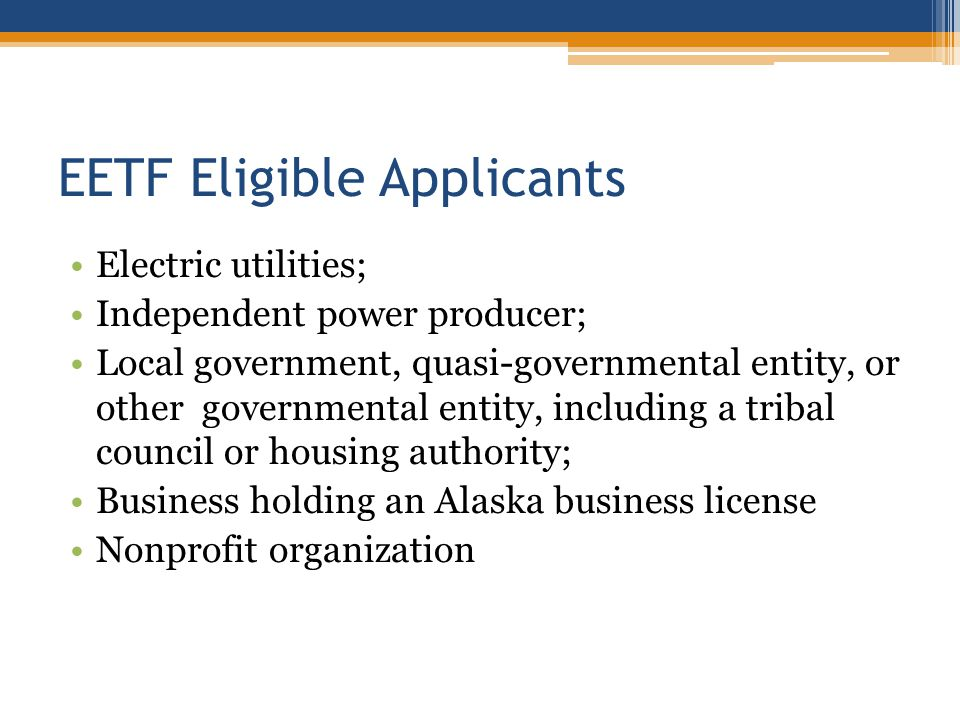 EETF Eligible Applicants Electric utilities; Independent power producer; Local government, quasi-governmental entity, or other governmental entity, in