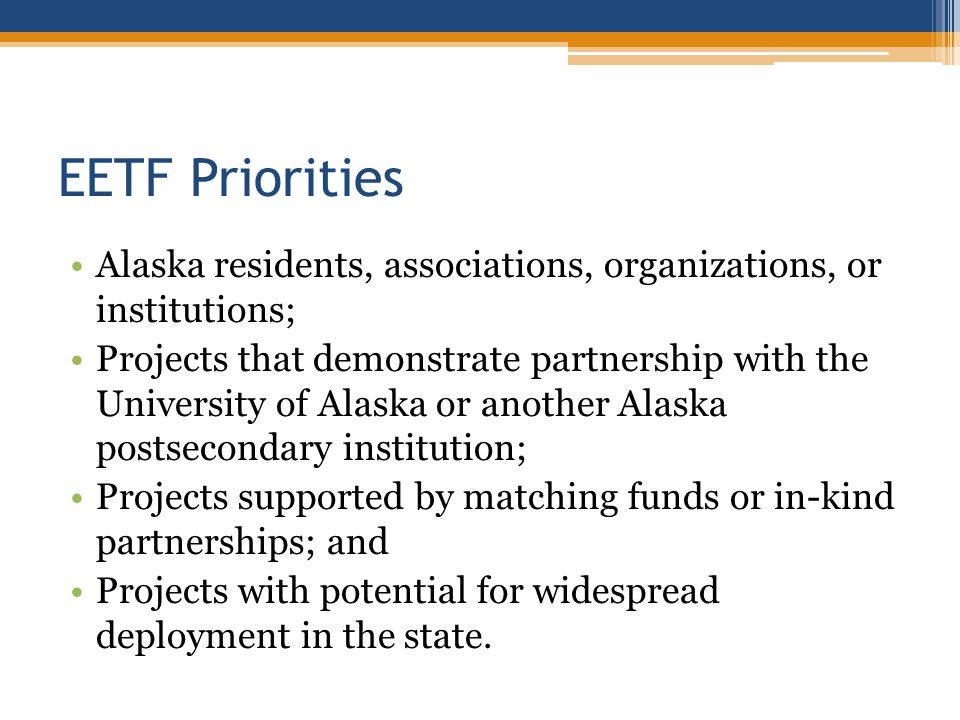 EETF Priorities Alaska residents, associations, organizations, or institutions; Projects that demonstrate partnership with the University of Alaska or