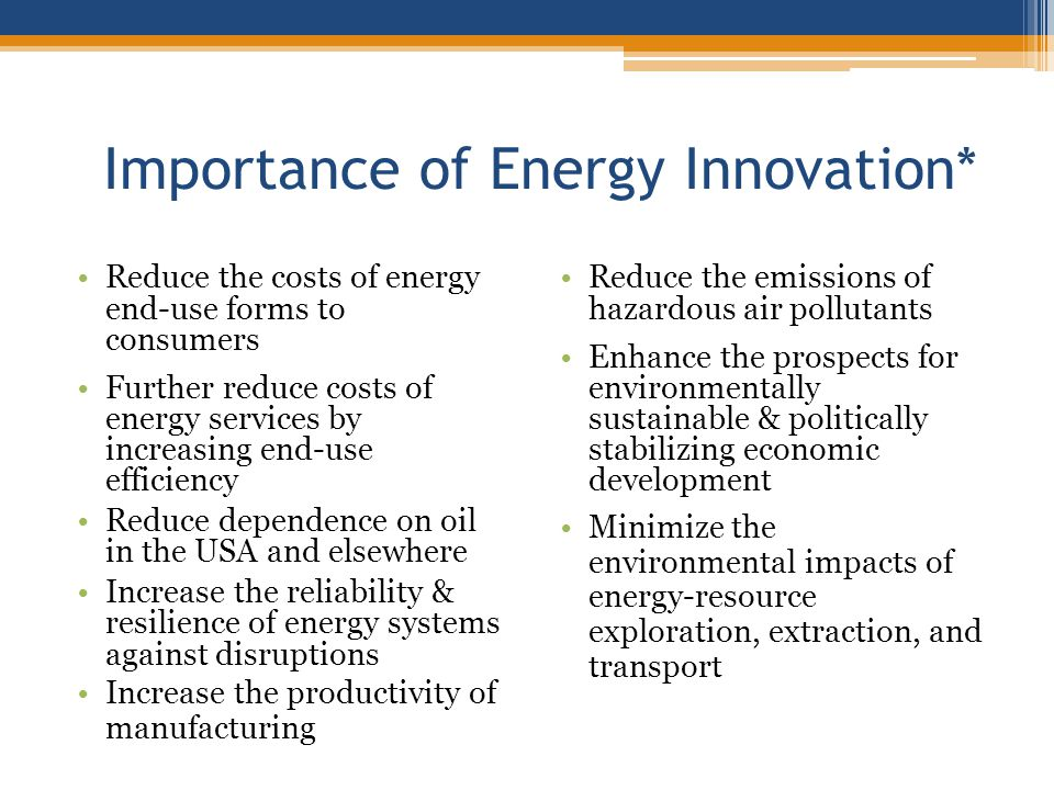 Importance of Energy Innovation* Reduce the costs of energy end-use forms to consumers Further reduce costs of energy services by increasing end-use e