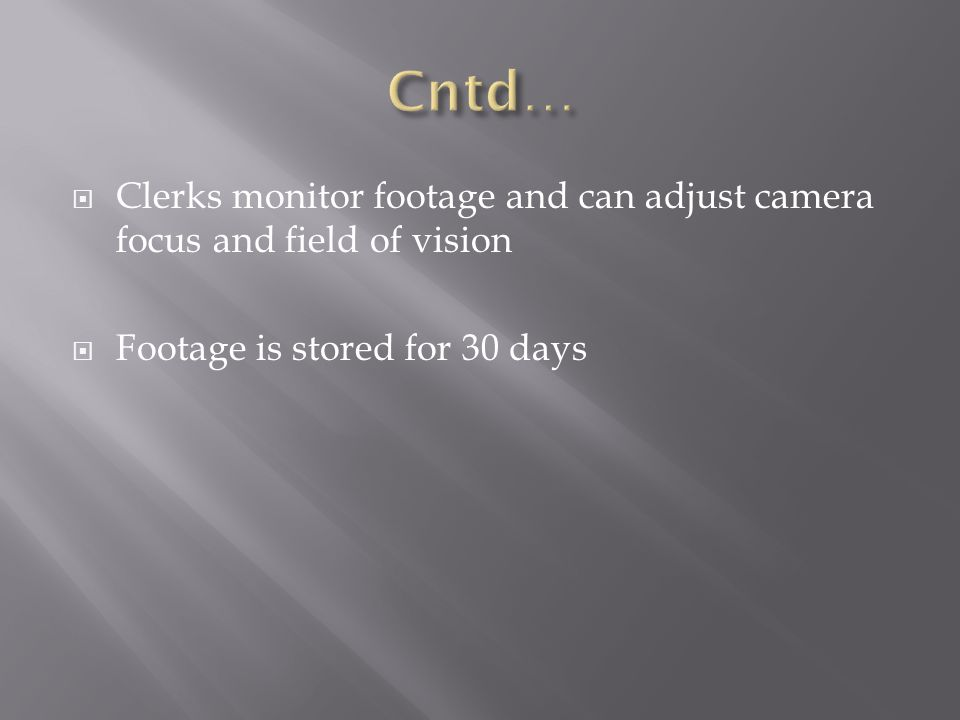 Clerks monitor footage and can adjust camera focus and field of vision Footage is stored for 30 days