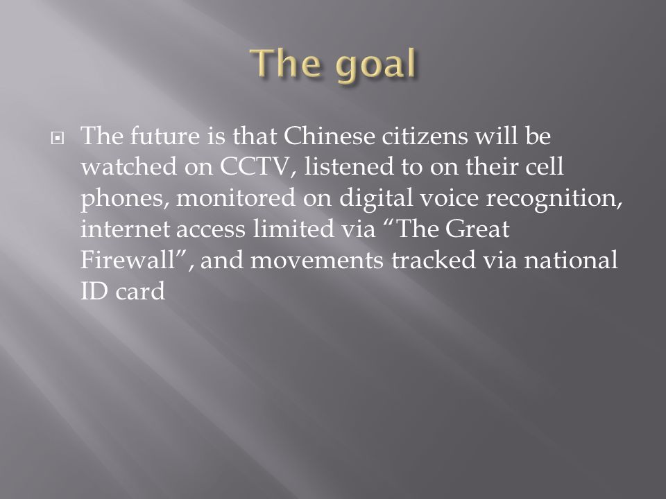 The future is that Chinese citizens will be watched on CCTV, listened to on their cell phones, monitored on digital voice recognition, internet access limited via The Great Firewall, and movements tracked via national ID card
