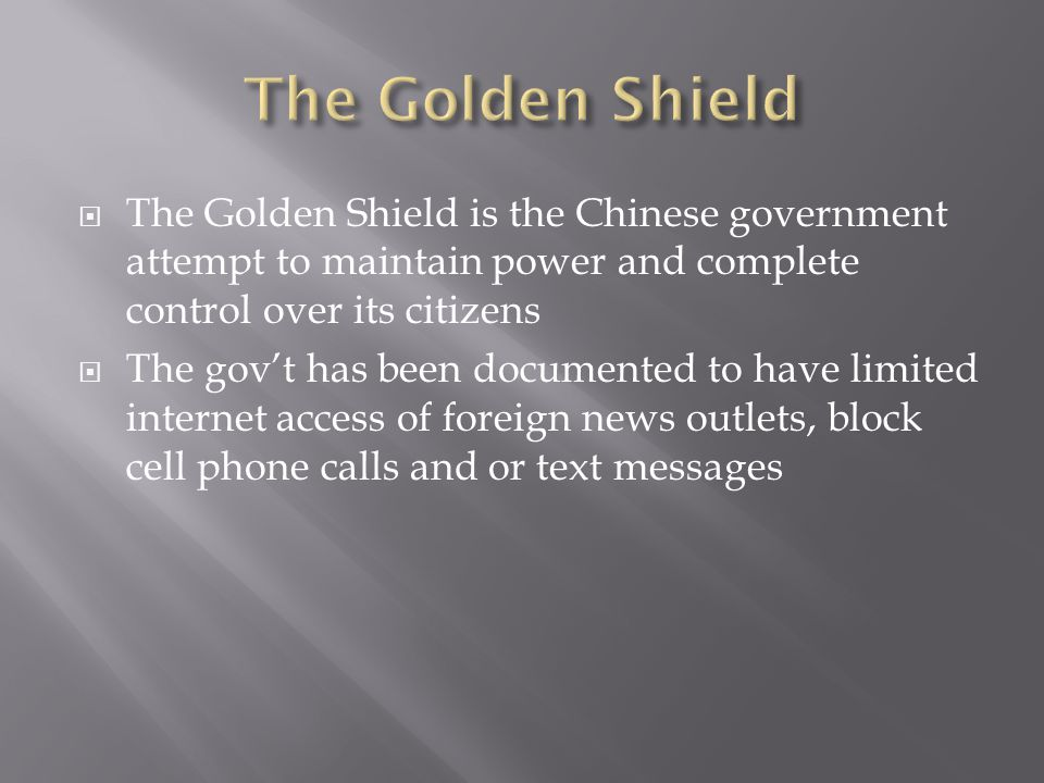 The Golden Shield is the Chinese government attempt to maintain power and complete control over its citizens The govt has been documented to have limited internet access of foreign news outlets, block cell phone calls and or text messages
