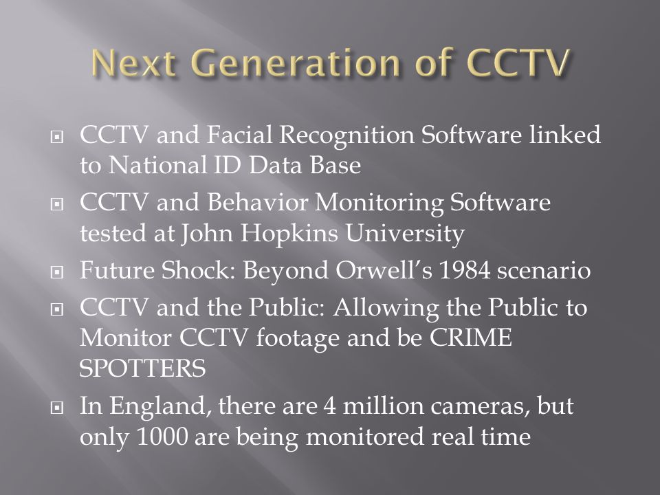 CCTV and Facial Recognition Software linked to National ID Data Base CCTV and Behavior Monitoring Software tested at John Hopkins University Future Shock: Beyond Orwells 1984 scenario CCTV and the Public: Allowing the Public to Monitor CCTV footage and be CRIME SPOTTERS In England, there are 4 million cameras, but only 1000 are being monitored real time