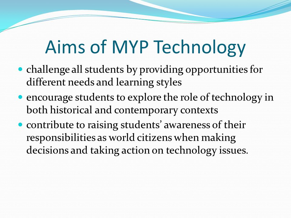 Aims of MYP Technology challenge all students by providing opportunities for different needs and learning styles encourage students to explore the role of technology in both historical and contemporary contexts contribute to raising students awareness of their responsibilities as world citizens when making decisions and taking action on technology issues.