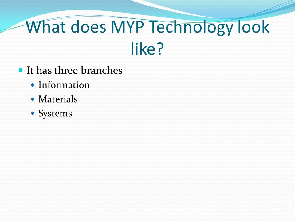 What does MYP Technology look like It has three branches Information Materials Systems