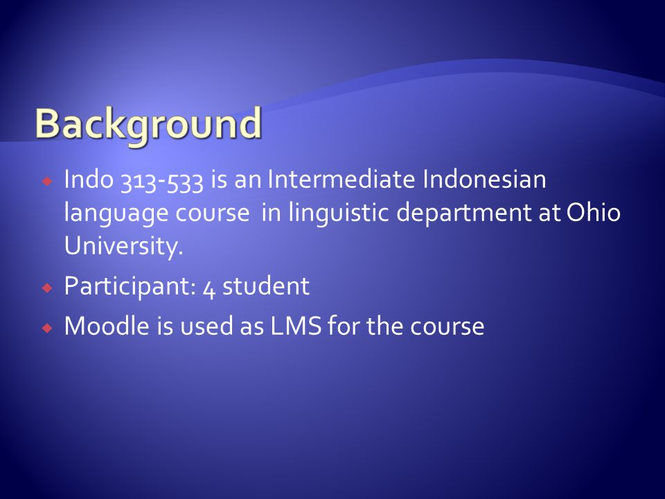 Indo 313-533 is an Intermediate Indonesian language course in linguistic department at Ohio University. Participant: 4 student Moodle is used as LMS f