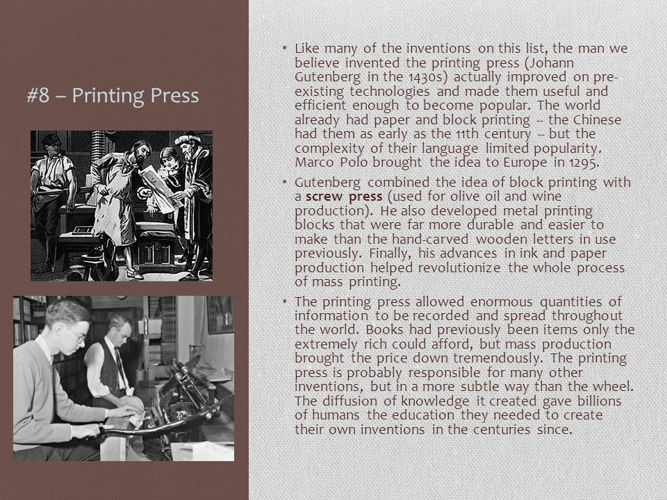 #8 – Printing Press Like many of the inventions on this list, the man we believe invented the printing press (Johann Gutenberg in the 1430s) actually improved on pre- existing technologies and made them useful and efficient enough to become popular.
