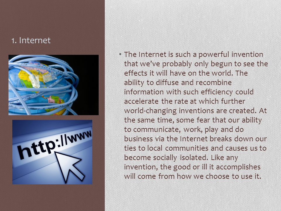 1. Internet The Internet is such a powerful invention that we've probably only begun to see the effects it will have on the world. The ability to diff