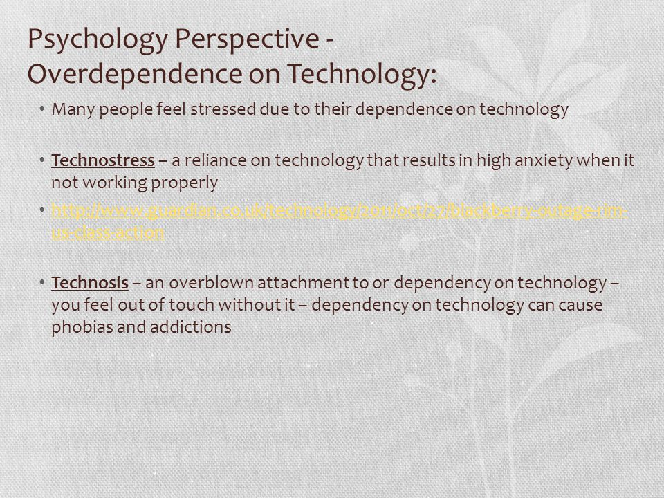 Psychology Perspective - Overdependence on Technology: Many people feel stressed due to their dependence on technology Technostress – a reliance on technology that results in high anxiety when it not working properly http://www.guardian.co.uk/technology/2011/oct/27/blackberry-outage-rim- us-class-action http://www.guardian.co.uk/technology/2011/oct/27/blackberry-outage-rim- us-class-action Technosis – an overblown attachment to or dependency on technology – you feel out of touch without it – dependency on technology can cause phobias and addictions