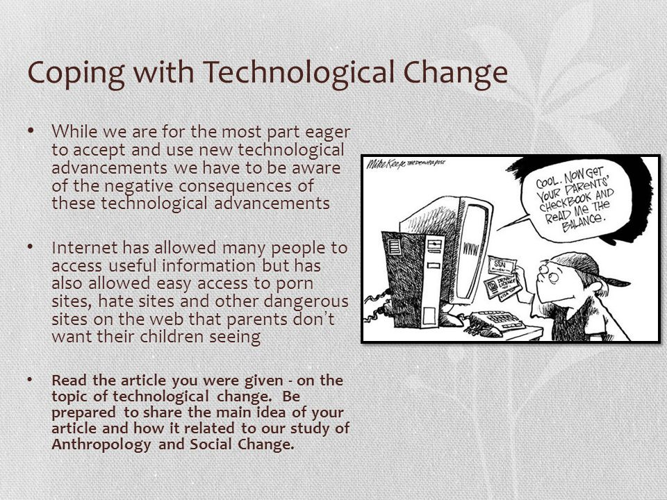 Coping with Technological Change hile we are for the most part eager to accept and use new technological advancements we have to be aware of the negative consequences of these technological advancements W hile we are for the most part eager to accept and use new technological advancements we have to be aware of the negative consequences of these technological advancements Internet has allowed many people to access useful information but has also allowed easy access to porn sites, hate sites and other dangerous sites on the web that parents dont want their children seeing Internet has allowed many people to access useful information but has also allowed easy access to porn sites, hate sites and other dangerous sites on the web that parents dont want their children seeing Read the article you were given - on the topic of technological change.