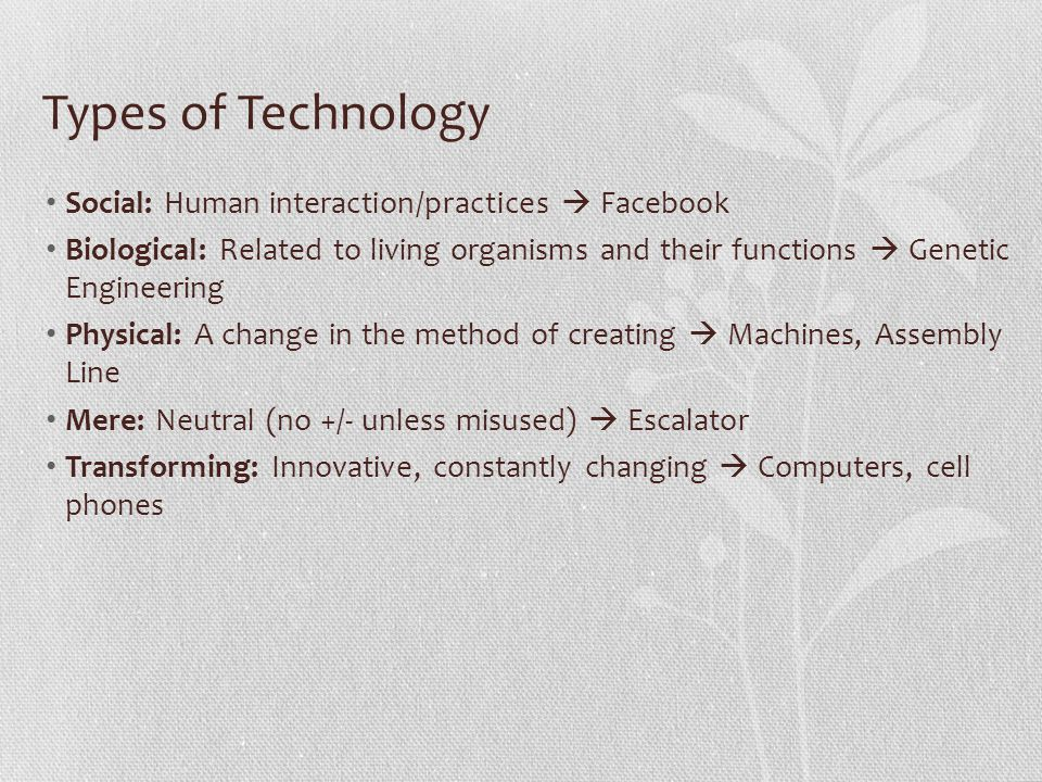Types of Technology Social: Human interaction/practices Facebook Biological: Related to living organisms and their functions Genetic Engineering Physical: A change in the method of creating Machines, Assembly Line Mere: Neutral (no +/- unless misused) Escalator Transforming: Innovative, constantly changing Computers, cell phones