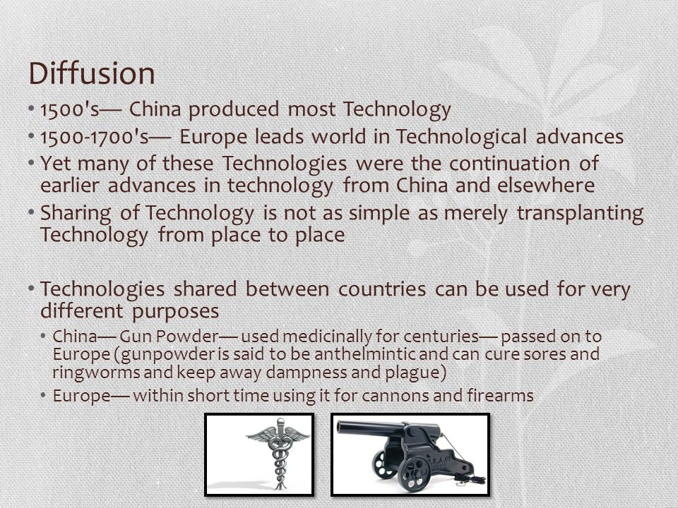 Diffusion 1500 s China produced most Technology 1500-1700 s Europe leads world in Technological advances Yet many of these Technologies were the continuation of earlier advances in technology from China and elsewhere Sharing of Technology is not as simple as merely transplanting Technology from place to place Technologies shared between countries can be used for very different purposes China Gun Powder used medicinally for centuries passed on to Europe (gunpowder is said to be anthelmintic and can cure sores and ringworms and keep away dampness and plague) Europe within short time using it for cannons and firearms