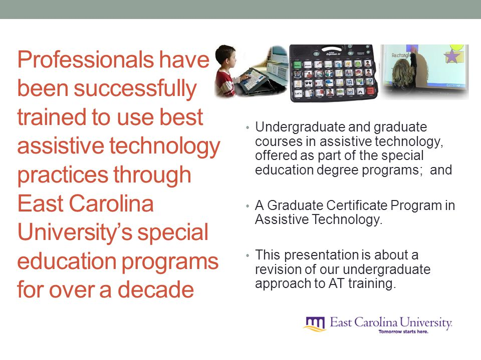 Professionals have been successfully trained to use best assistive technology practices through East Carolina Universitys special education programs for over a decade Undergraduate and graduate courses in assistive technology, offered as part of the special education degree programs; and A Graduate Certificate Program in Assistive Technology.
