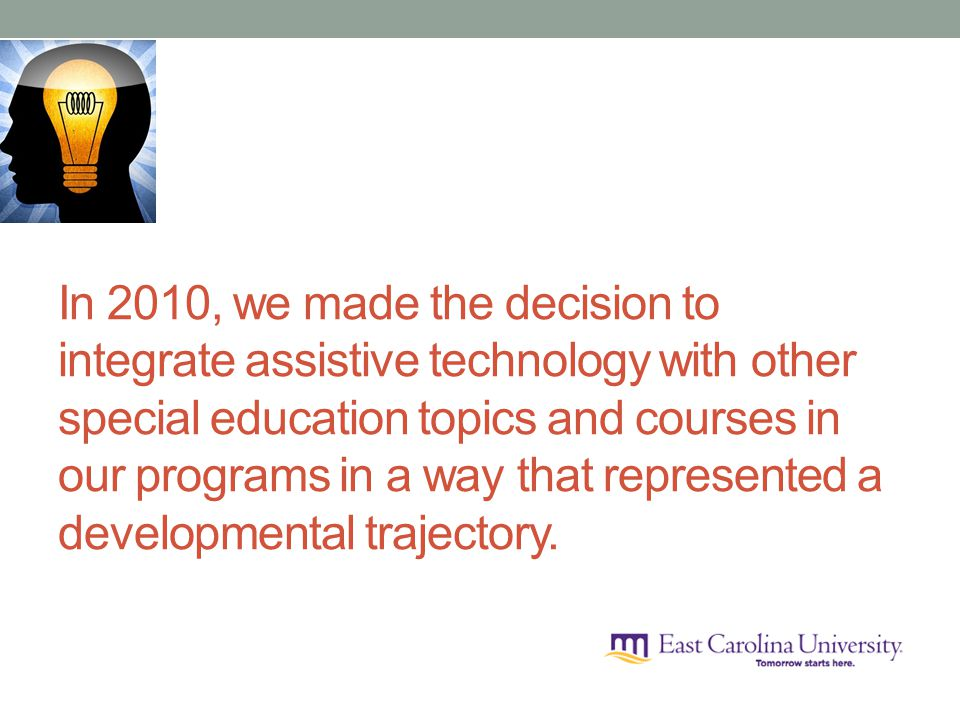 In 2010, we made the decision to integrate assistive technology with other special education topics and courses in our programs in a way that represented a developmental trajectory.